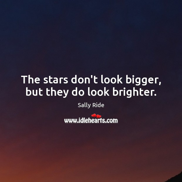 The stars don't look bigger, but they do look brighter. Sally Ride Picture Quote