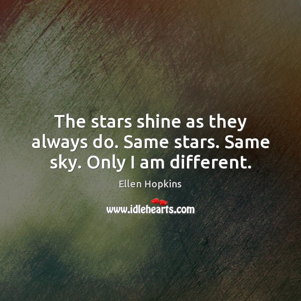 The stars shine as they always do. Same stars. Same sky. Only I am different. Ellen Hopkins Picture Quote