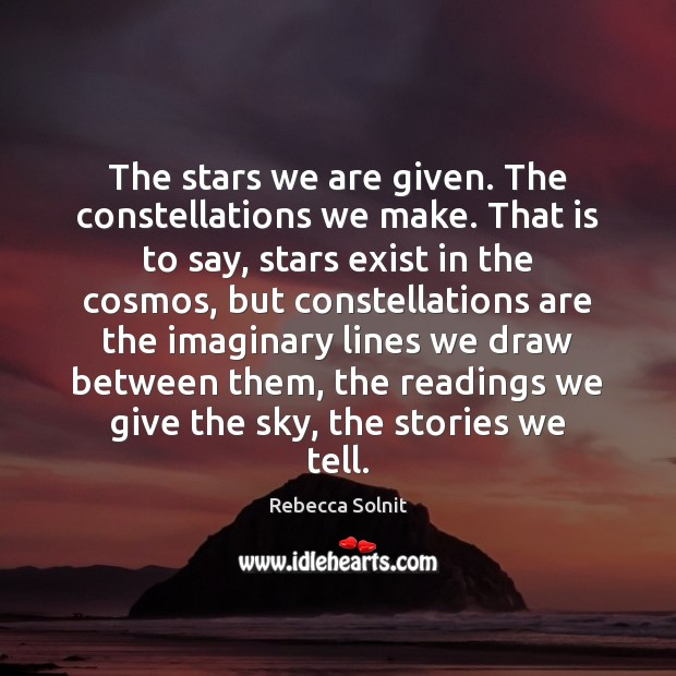 The stars we are given. The constellations we make. That is to Rebecca Solnit Picture Quote