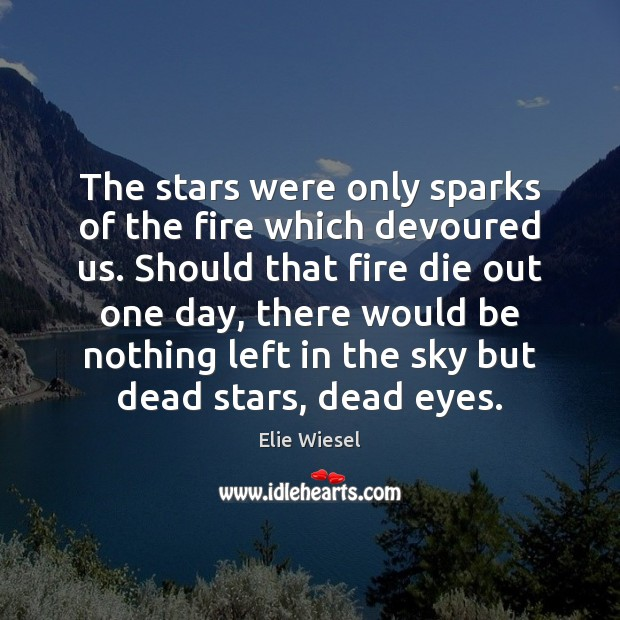 The stars were only sparks of the fire which devoured us. Should Elie Wiesel Picture Quote