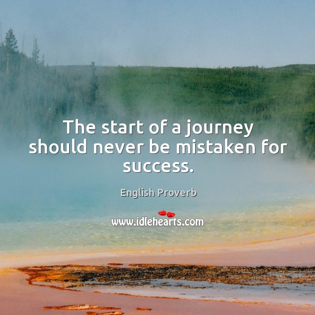 Image, The start of a journey should never be mistaken for success.