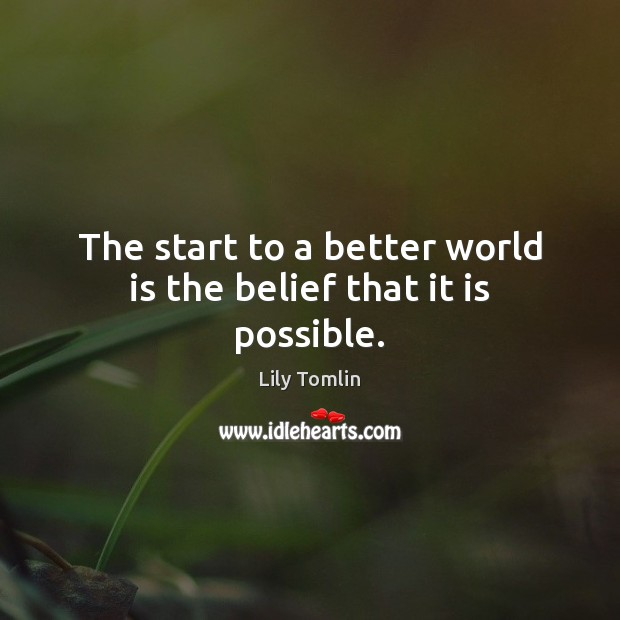 Image, The start to a better world is the belief that it is possible.