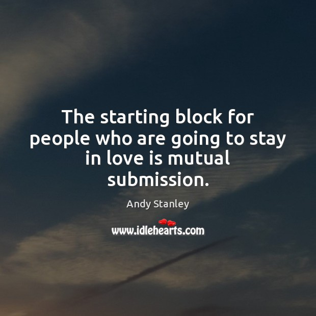 The starting block for people who are going to stay in love is mutual submission. Image