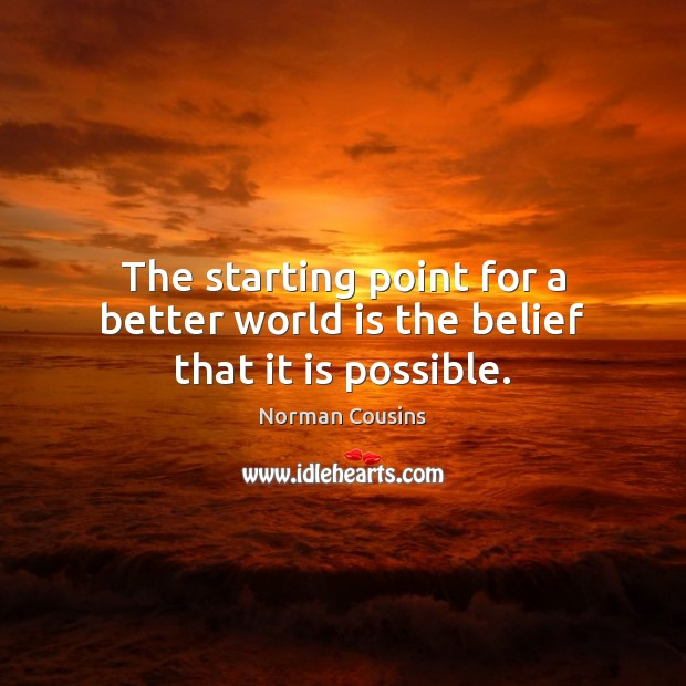 The starting point for a better world is the belief that it is possible. Norman Cousins Picture Quote