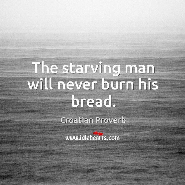 The starving man will never burn his bread. Croatian Proverbs Image