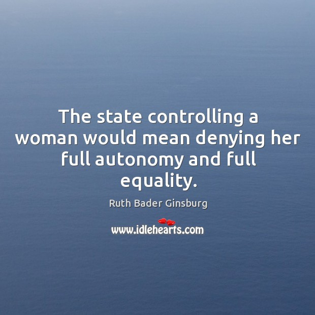 The state controlling a woman would mean denying her full autonomy and full equality. Image