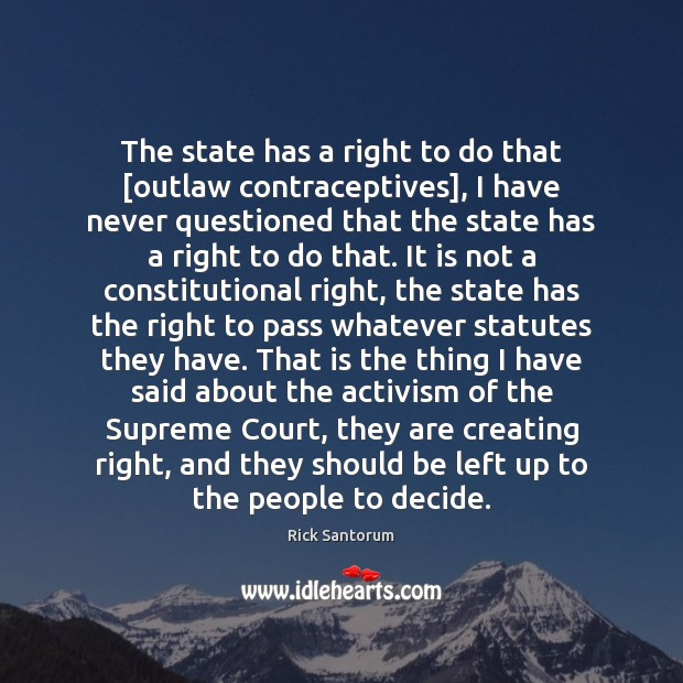 The state has a right to do that [outlaw contraceptives], I have Rick Santorum Picture Quote