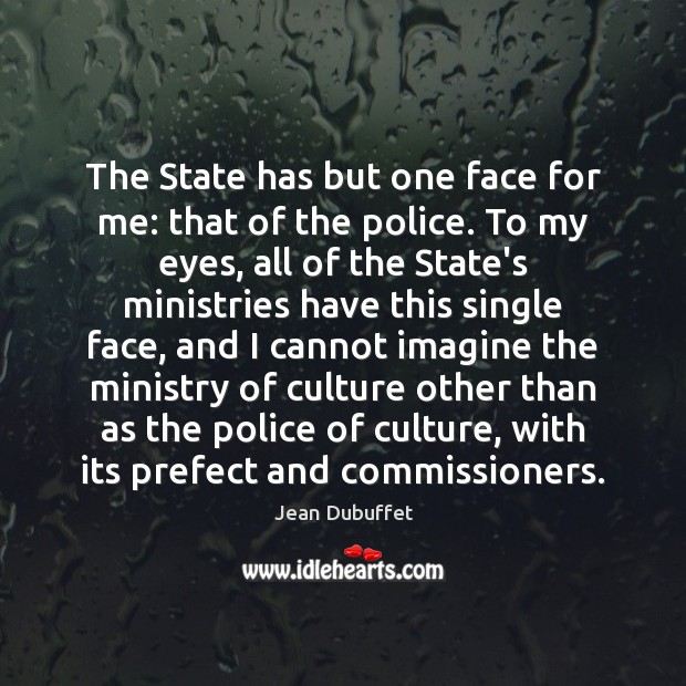 The State has but one face for me: that of the police. Jean Dubuffet Picture Quote