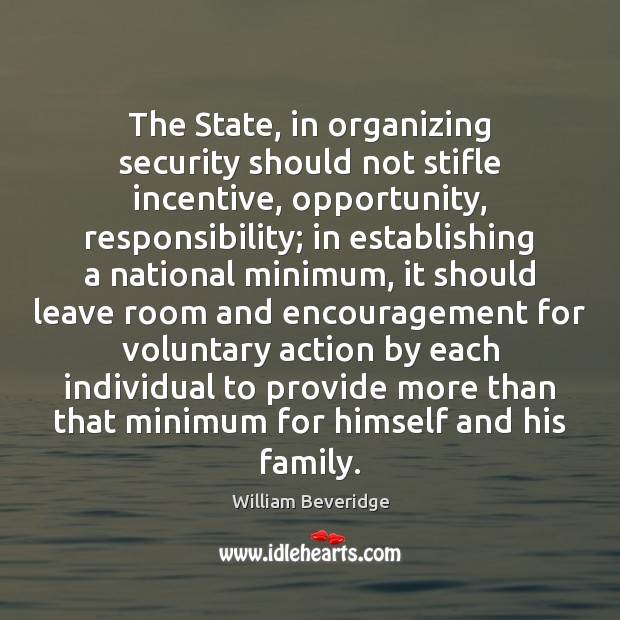 The State, in organizing security should not stifle incentive, opportunity, responsibility; in William Beveridge Picture Quote
