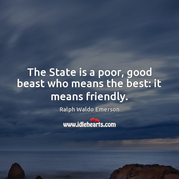 The State is a poor, good beast who means the best: it means friendly. Image