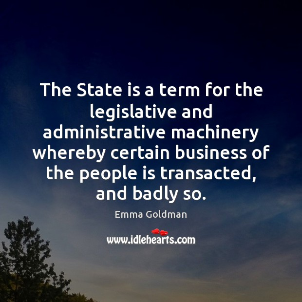 The State is a term for the legislative and administrative machinery whereby Emma Goldman Picture Quote