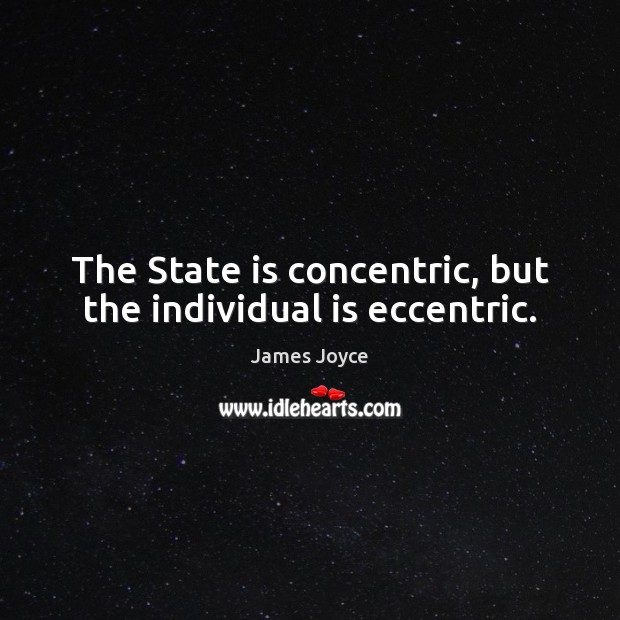 The State is concentric, but the individual is eccentric. James Joyce Picture Quote