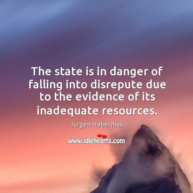 The state is in danger of falling into disrepute due to the evidence of its inadequate resources. Jurgen Habermas Picture Quote