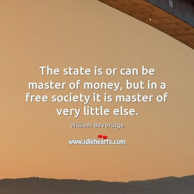 The state is or can be master of money, but in a William Beveridge Picture Quote