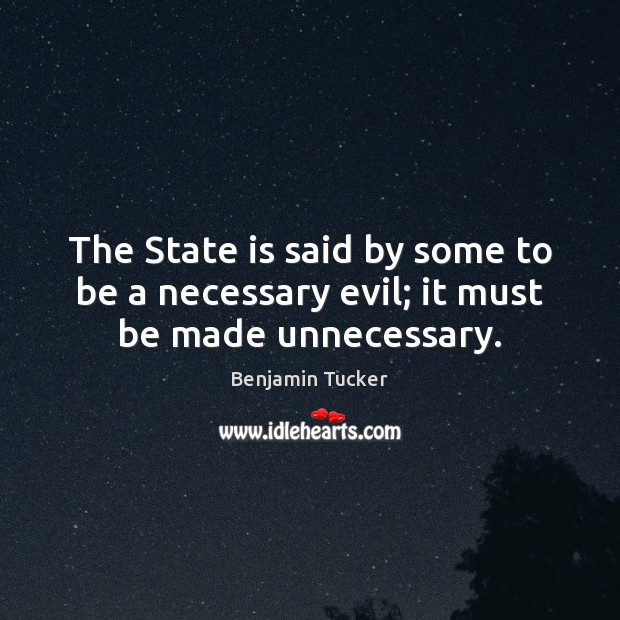 The State is said by some to be a necessary evil; it must be made unnecessary. Benjamin Tucker Picture Quote