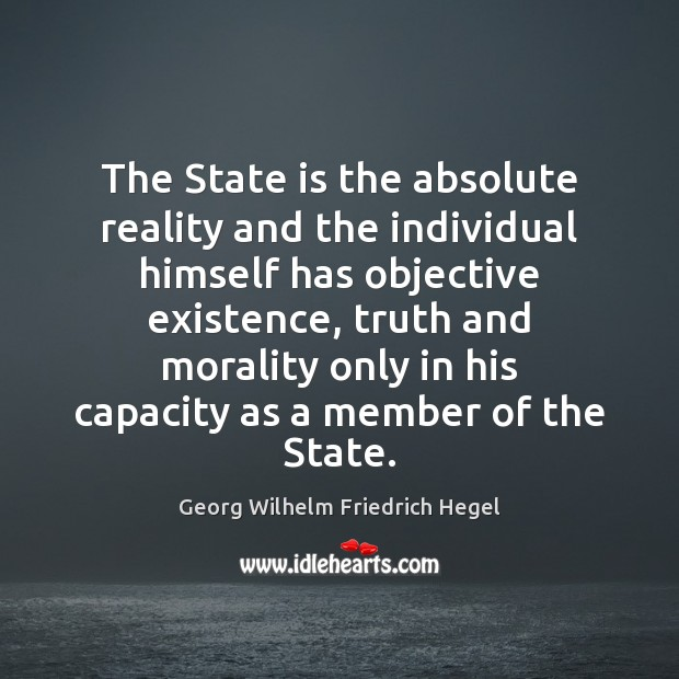 The State is the absolute reality and the individual himself has objective Georg Wilhelm Friedrich Hegel Picture Quote