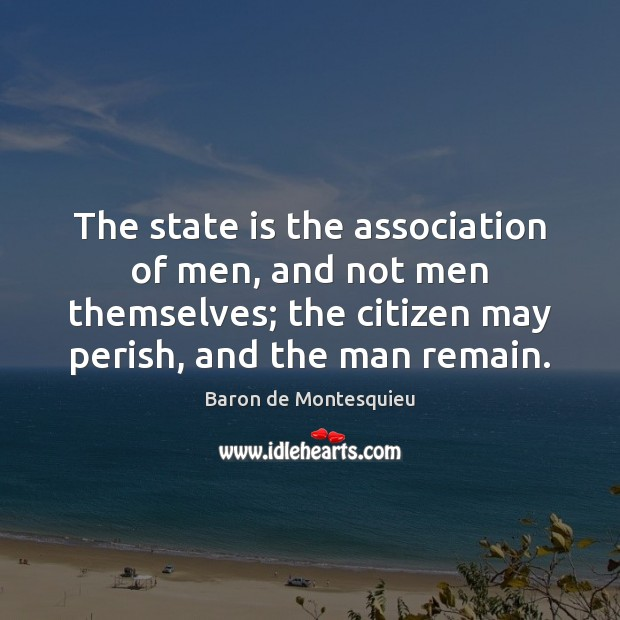 The state is the association of men, and not men themselves; the Baron de Montesquieu Picture Quote