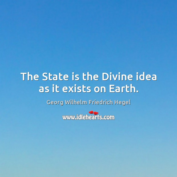 The State is the Divine idea as it exists on Earth. Georg Wilhelm Friedrich Hegel Picture Quote