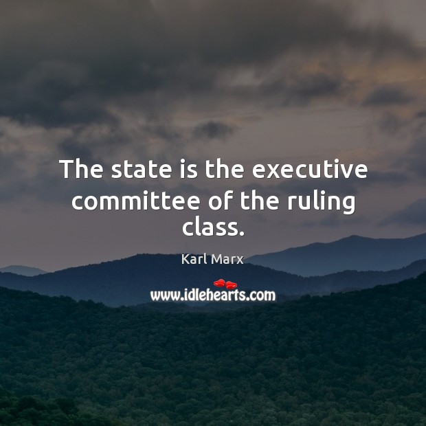 The state is the executive committee of the ruling class. Image