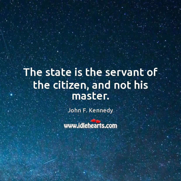 The state is the servant of the citizen, and not his master. Image