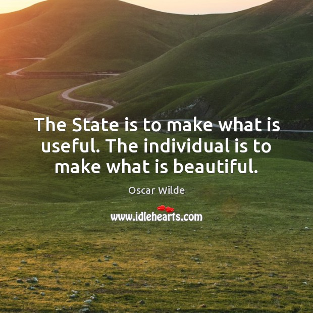 Image, The State is to make what is useful. The individual is to make what is beautiful.