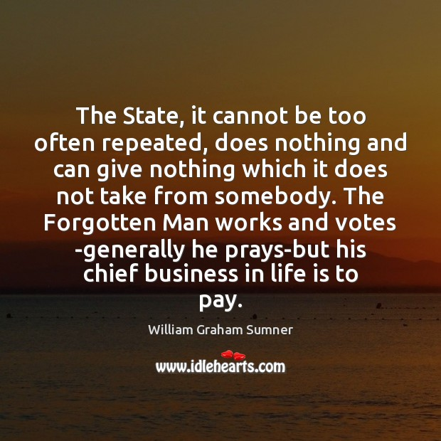 The State, it cannot be too often repeated, does nothing and can Image