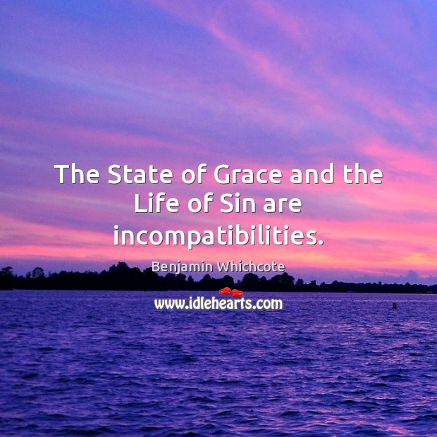 The State of Grace and the Life of Sin are incompatibilities. Benjamin Whichcote Picture Quote