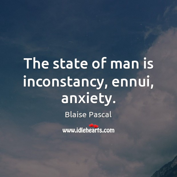 The state of man is inconstancy, ennui, anxiety. Blaise Pascal Picture Quote