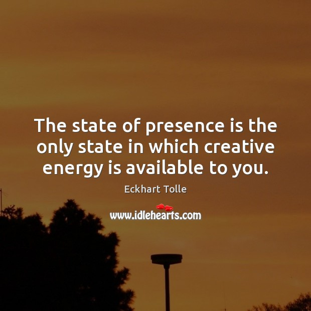 The state of presence is the only state in which creative energy is available to you. Eckhart Tolle Picture Quote