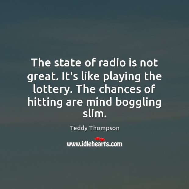 The state of radio is not great. It's like playing the lottery. Image