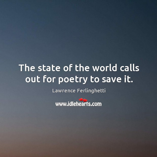 The state of the world calls out for poetry to save it. Lawrence Ferlinghetti Picture Quote