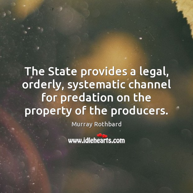 The State provides a legal, orderly, systematic channel for predation on the Murray Rothbard Picture Quote