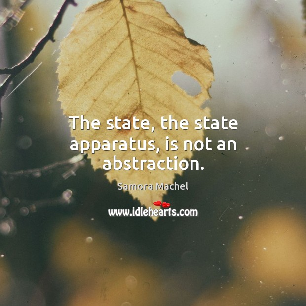 The state, the state apparatus, is not an abstraction. Image