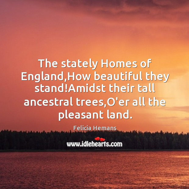 The stately Homes of England,How beautiful they stand!Amidst their tall Felicia Hemans Picture Quote