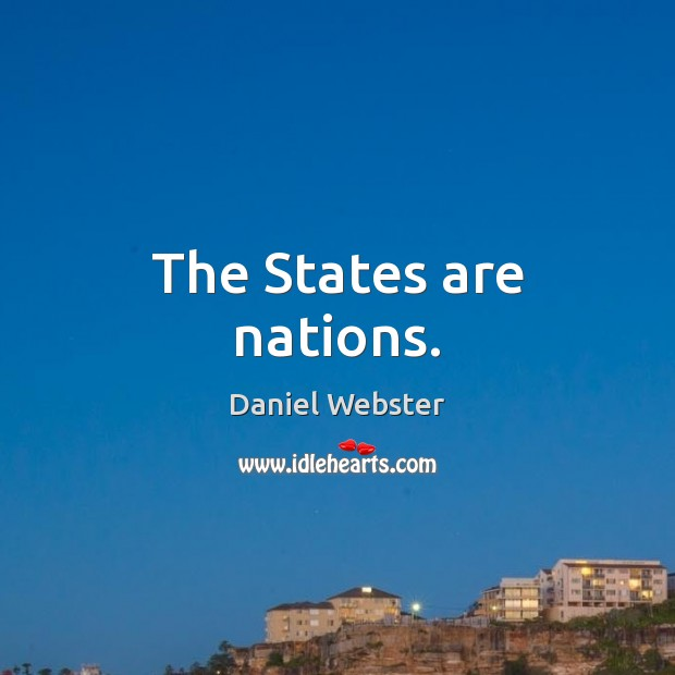 The States are nations. Daniel Webster Picture Quote