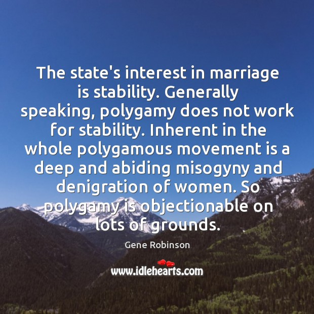 The state's interest in marriage is stability. Generally speaking, polygamy does not Gene Robinson Picture Quote