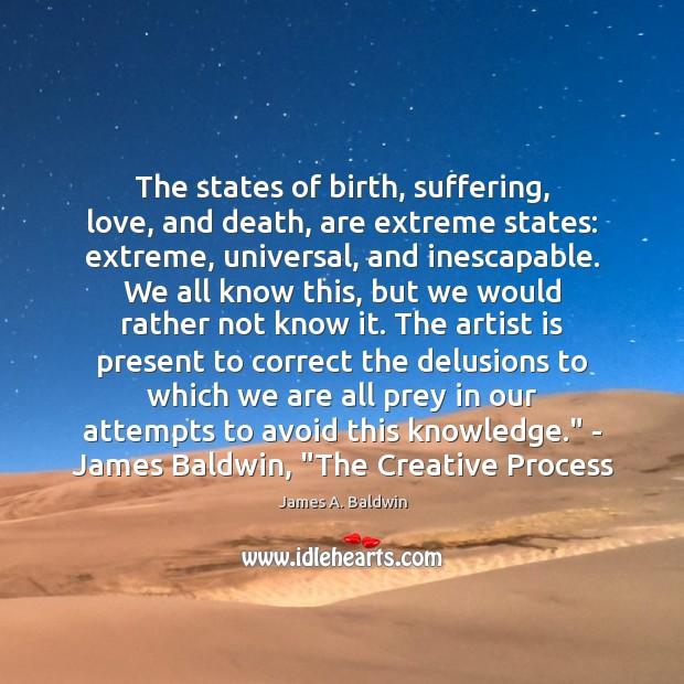 The states of birth, suffering, love, and death, are extreme states: extreme, James A. Baldwin Picture Quote