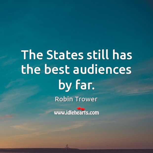 The States still has the best audiences by far. Robin Trower Picture Quote