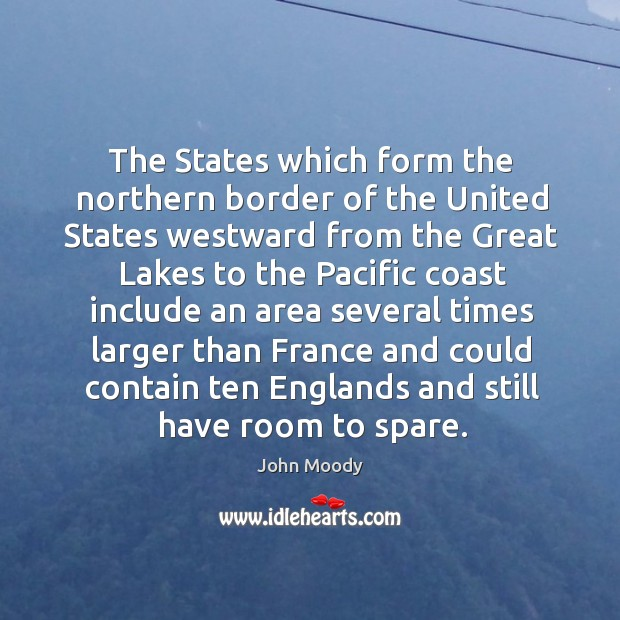 The states which form the northern border of the united states westward from the great lakes to the pacific John Moody Picture Quote