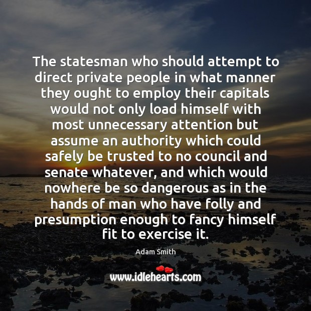 The statesman who should attempt to direct private people in what manner Adam Smith Picture Quote
