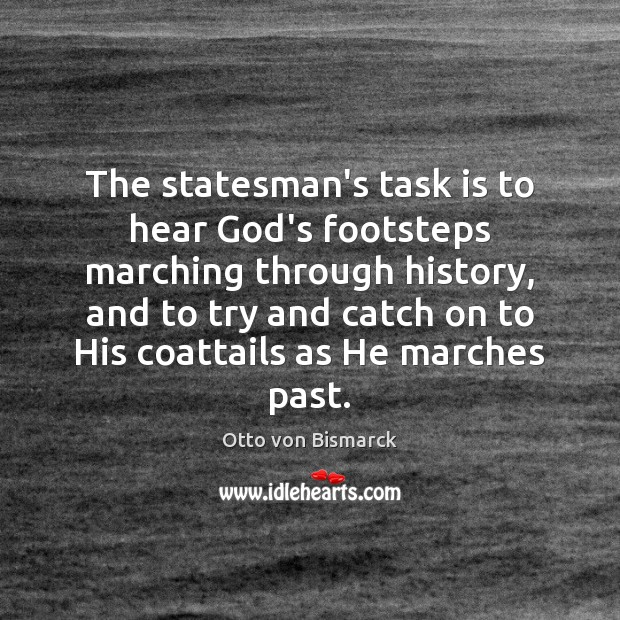 Otto Von Bismarck Quotes: The Statesman's Task Is To Hear God's Footsteps Marching