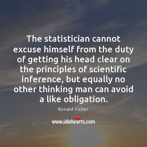 The statistician cannot excuse himself from the duty of getting his head Ronald Fisher Picture Quote