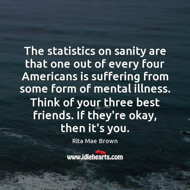 The statistics on sanity are that one out of every four Americans Rita Mae Brown Picture Quote