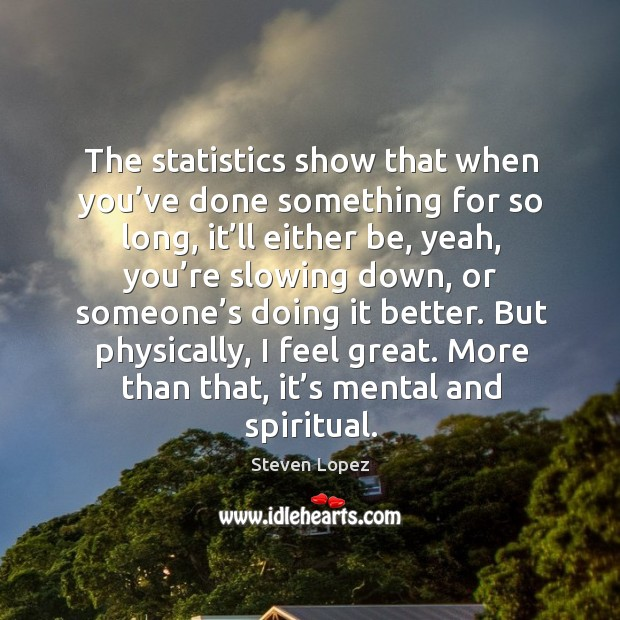The statistics show that when you've done something for so long, it'll either be, yeah Image