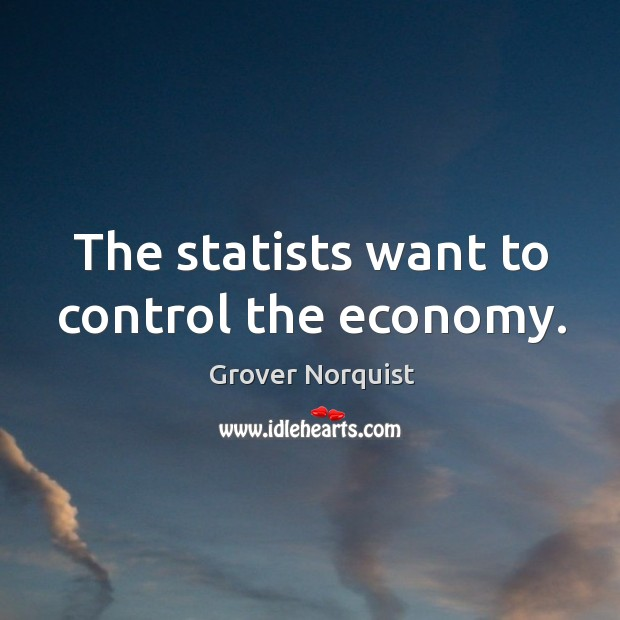 The statists want to control the economy. Grover Norquist Picture Quote