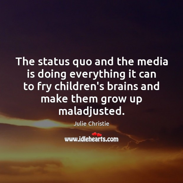 The status quo and the media is doing everything it can to Julie Christie Picture Quote