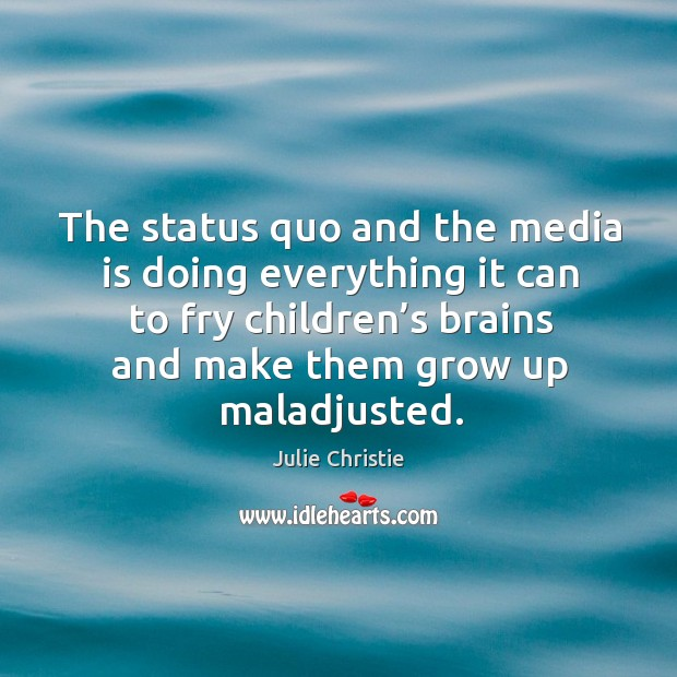 The status quo and the media is doing everything it can to fry children's brains and make them grow up maladjusted. Julie Christie Picture Quote
