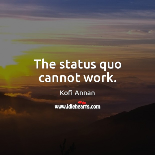 The status quo cannot work. Kofi Annan Picture Quote