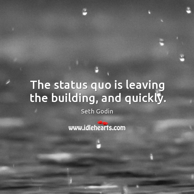 The status quo is leaving the building, and quickly. Image