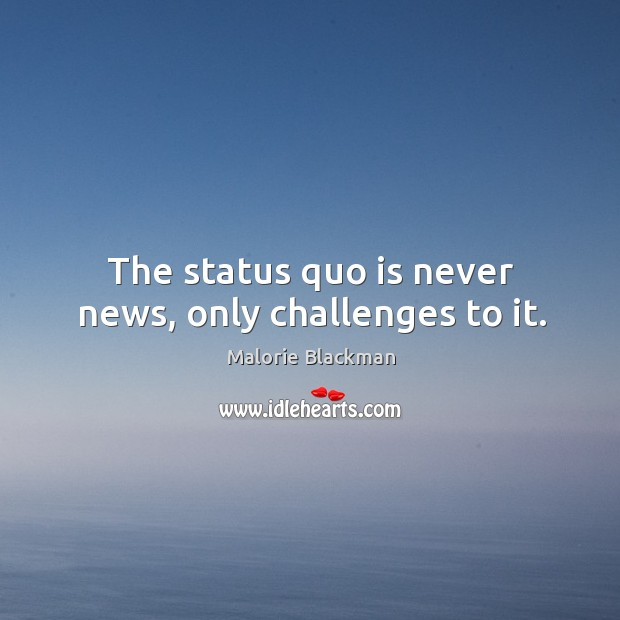The status quo is never news, only challenges to it. Image
